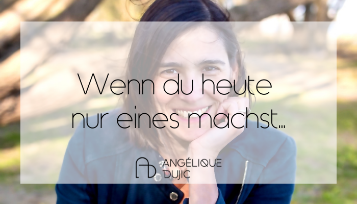 Angelique Dujic Wenn du heute nur eines machst...